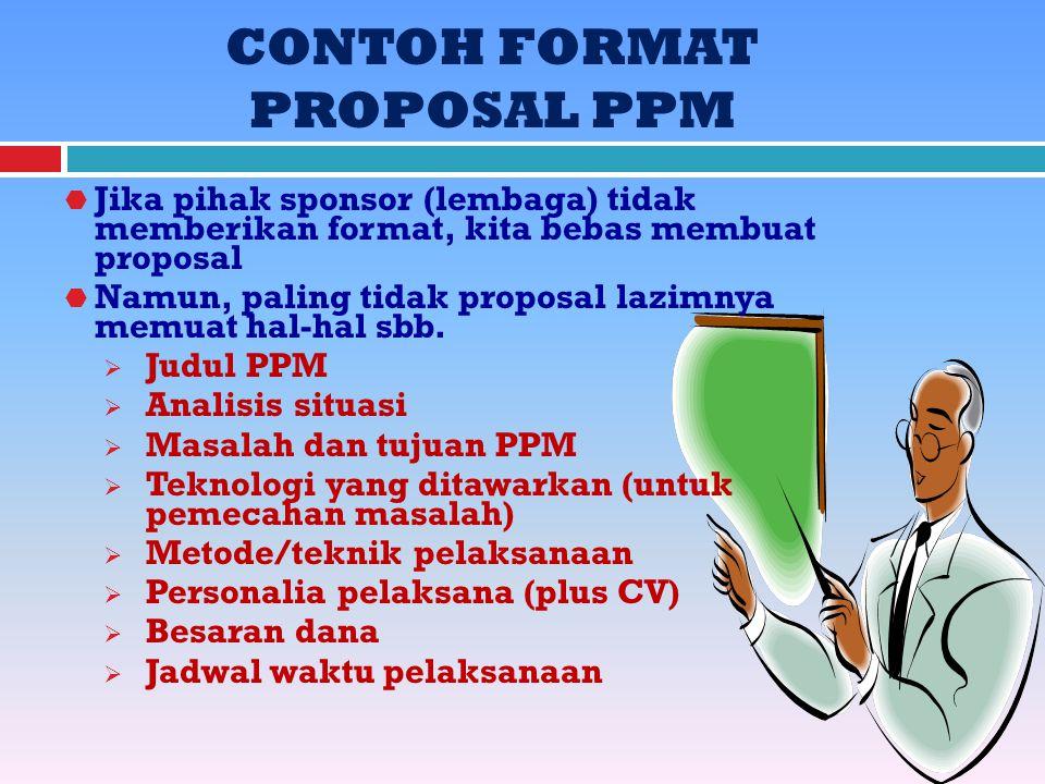 CONTOH FORMAT PROPOSAL PPM  Jika pihak sponsor (lembaga) tidak memberikan format, kita bebas membuat proposal  Namun, paling tidak proposal lazimnya