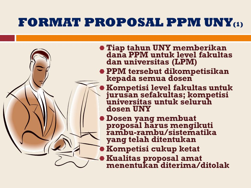 FORMAT PROPOSAL PPM UNY (1)  Tiap tahun UNY memberikan dana PPM untuk level fakultas dan universitas (LPM)  PPM tersebut dikompetisikan kepada semua