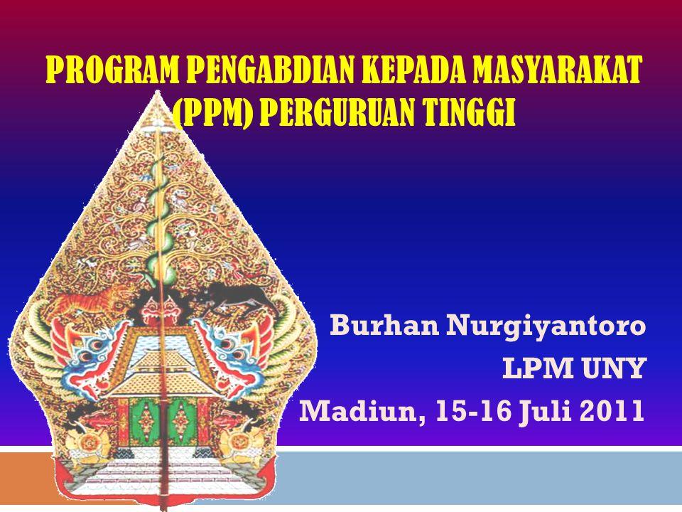 PROGRAM PENGABDIAN KEPADA MASYARAKAT (PPM) PERGURUAN TINGGI Burhan Nurgiyantoro LPM UNY Madiun, 15-16 Juli 2011