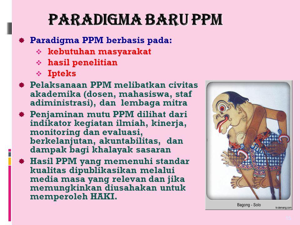 PARADIGMA BARU PPM  Paradigma PPM berbasis pada:  kebutuhan masyarakat  hasil penelitian  Ipteks  Pelaksanaan PPM melibatkan civitas akademika (d