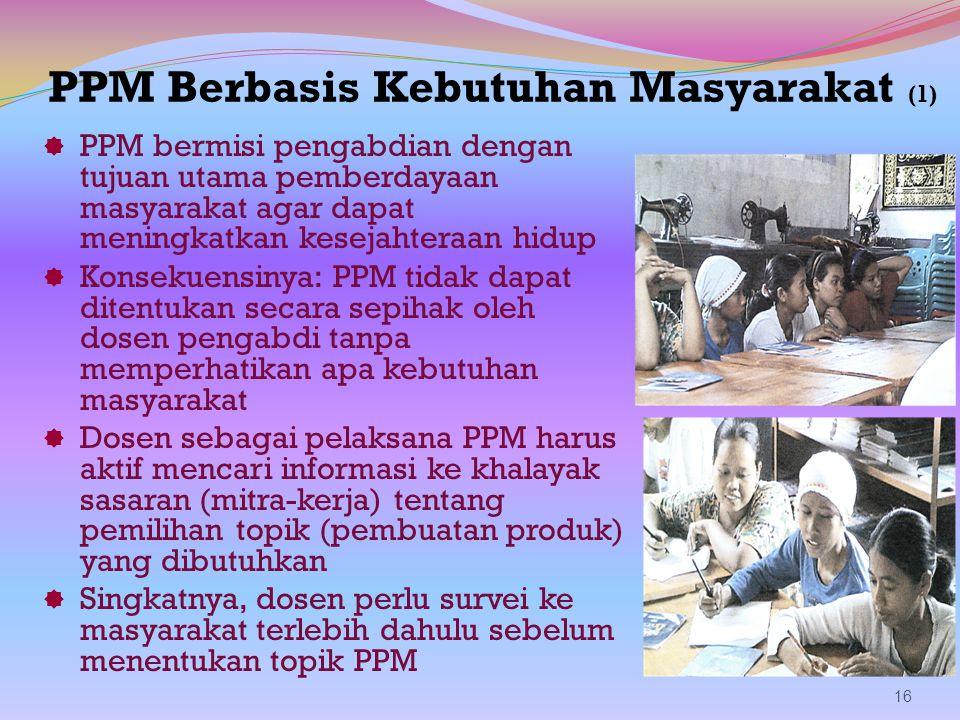 PPM Berbasis Kebutuhan Masyarakat (1)  PPM bermisi pengabdian dengan tujuan utama pemberdayaan masyarakat agar dapat meningkatkan kesejahteraan hidup