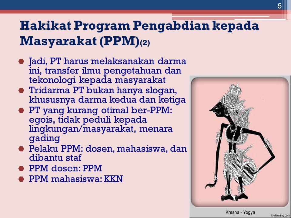 Hakikat Program Pengabdian kepada Masyarakat (PPM) (2)  Jadi, PT harus melaksanakan darma ini, transfer ilmu pengetahuan dan tekonologi kepada masyarakat  Tridarma PT bukan hanya slogan, khususnya darma kedua dan ketiga  PT yang kurang otimal ber-PPM: egois, tidak peduli kepada lingkungan/masyarakat, menara gading  Pelaku PPM: dosen, mahasiswa, dan dibantu staf  PPM dosen: PPM  PPM mahasiswa: KKN 5