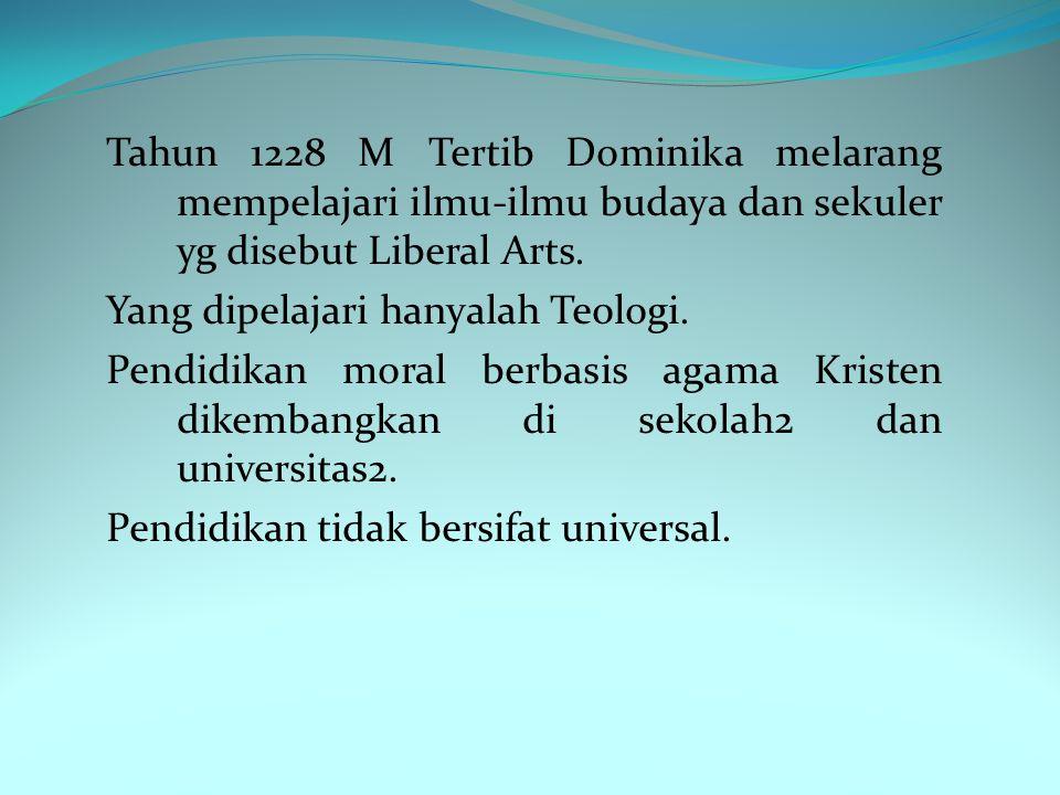 Tahun 1228 M Tertib Dominika melarang mempelajari ilmu-ilmu budaya dan sekuler yg disebut Liberal Arts.