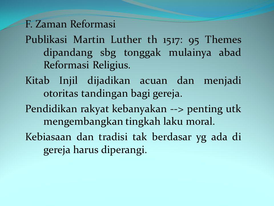 F. Zaman Reformasi Publikasi Martin Luther th 1517: 95 Themes dipandang sbg tonggak mulainya abad Reformasi Religius. Kitab Injil dijadikan acuan dan