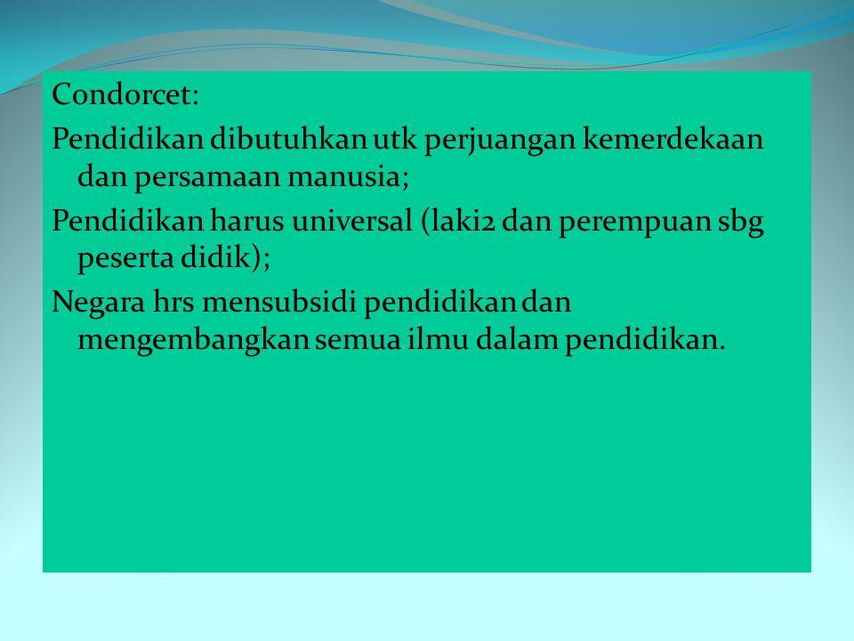Condorcet: Pendidikan dibutuhkan utk perjuangan kemerdekaan dan persamaan manusia; Pendidikan harus universal (laki2 dan perempuan sbg peserta didik); Negara hrs mensubsidi pendidikan dan mengembangkan semua ilmu dalam pendidikan.