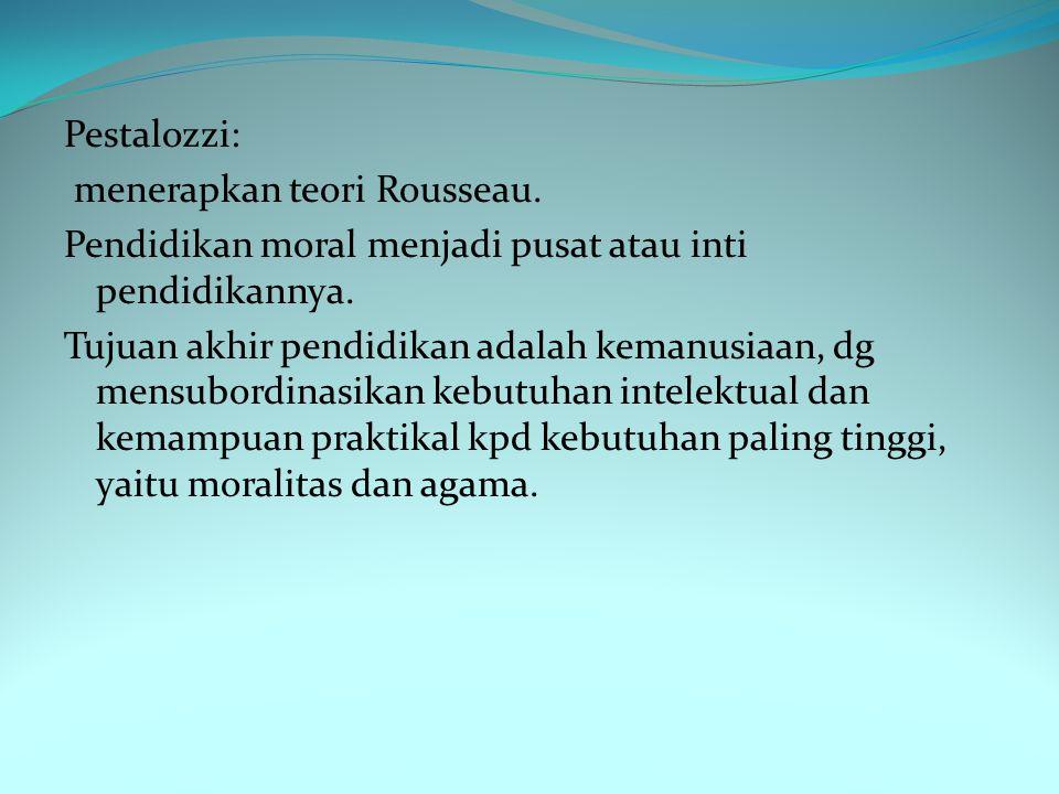Pestalozzi: menerapkan teori Rousseau.Pendidikan moral menjadi pusat atau inti pendidikannya.