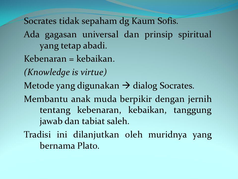 Socrates tidak sepaham dg Kaum Sofis.Ada gagasan universal dan prinsip spiritual yang tetap abadi.