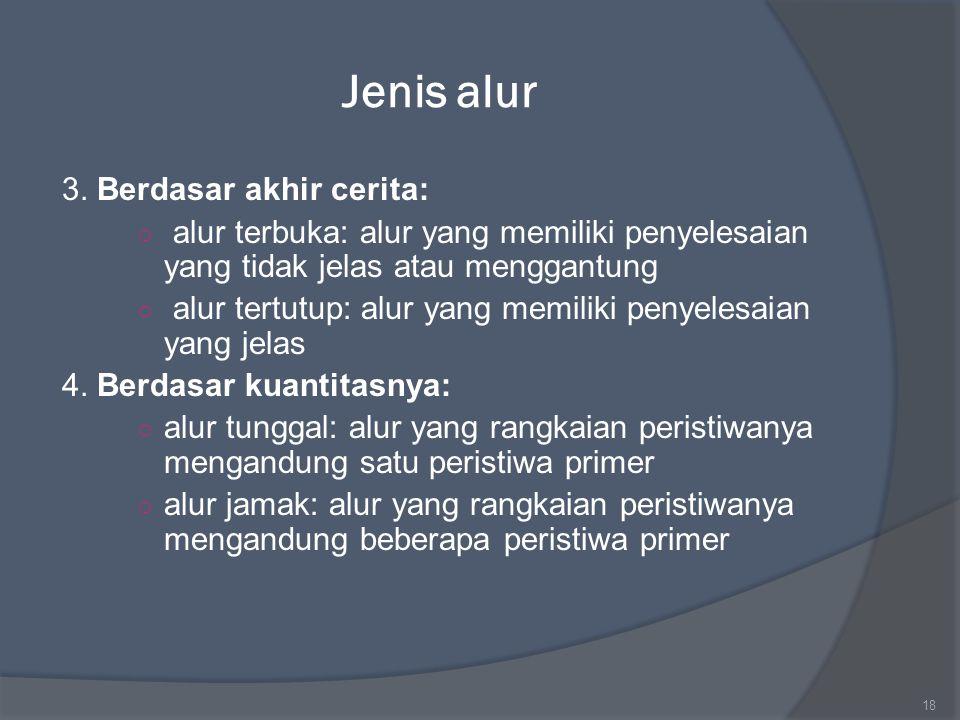 Jenis alur 3. Berdasar akhir cerita: ○ alur terbuka: alur yang memiliki penyelesaian yang tidak jelas atau menggantung ○ alur tertutup: alur yang memi