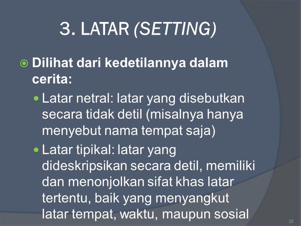 3. LATAR (SETTING)  Dilihat dari kedetilannya dalam cerita: Latar netral: latar yang disebutkan secara tidak detil (misalnya hanya menyebut nama temp