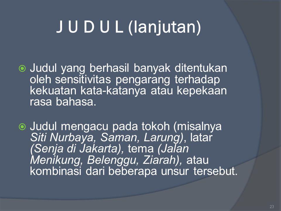 J U D U L (lanjutan)  Judul yang berhasil banyak ditentukan oleh sensitivitas pengarang terhadap kekuatan kata-katanya atau kepekaan rasa bahasa.  J