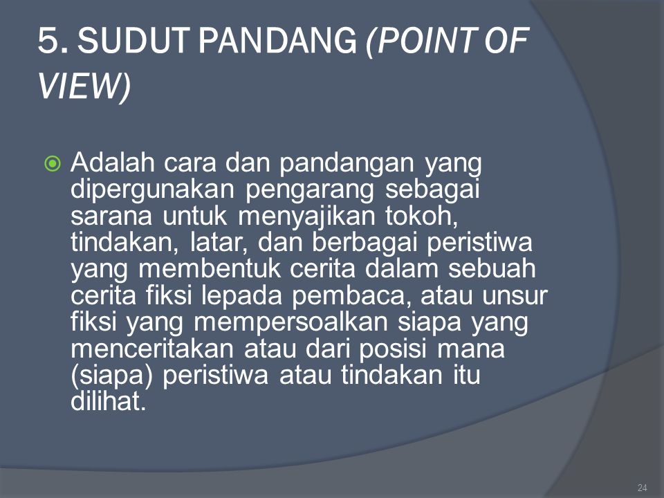 5. SUDUT PANDANG (POINT OF VIEW)  Adalah cara dan pandangan yang dipergunakan pengarang sebagai sarana untuk menyajikan tokoh, tindakan, latar, dan b
