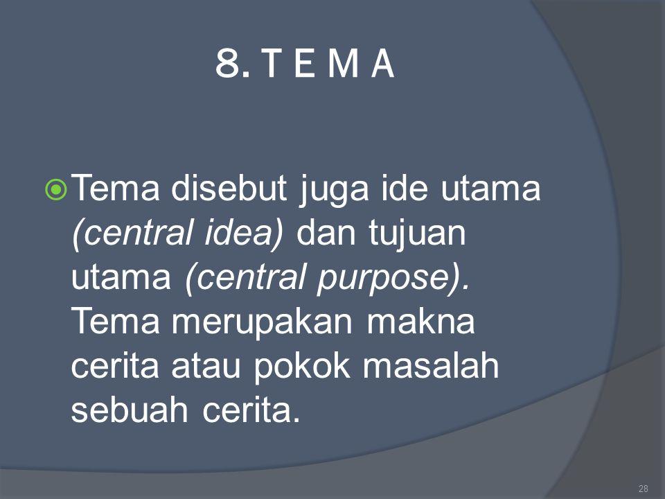 8. T E M A  Tema disebut juga ide utama (central idea) dan tujuan utama (central purpose). Tema merupakan makna cerita atau pokok masalah sebuah ceri