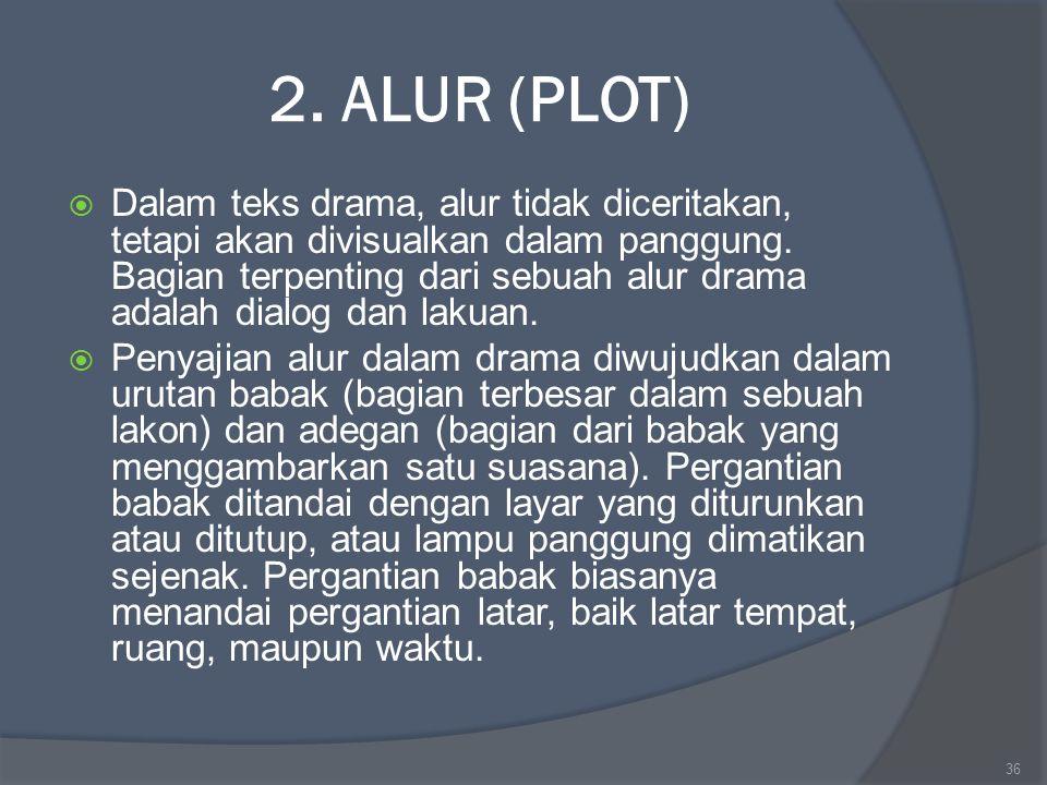 2. ALUR (PLOT)  Dalam teks drama, alur tidak diceritakan, tetapi akan divisualkan dalam panggung. Bagian terpenting dari sebuah alur drama adalah dia