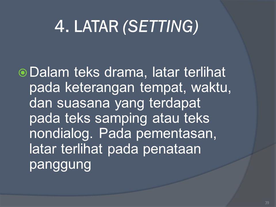 4. LATAR (SETTING)  Dalam teks drama, latar terlihat pada keterangan tempat, waktu, dan suasana yang terdapat pada teks samping atau teks nondialog.