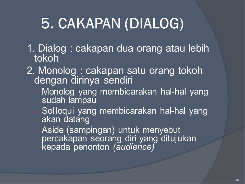 5. CAKAPAN (DIALOG) 1. Dialog : cakapan dua orang atau lebih tokoh 2. Monolog : cakapan satu orang tokoh dengan dirinya sendiri ○ Monolog yang membica