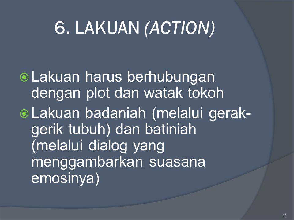 6. LAKUAN (ACTION)  Lakuan harus berhubungan dengan plot dan watak tokoh  Lakuan badaniah (melalui gerak- gerik tubuh) dan batiniah (melalui dialog