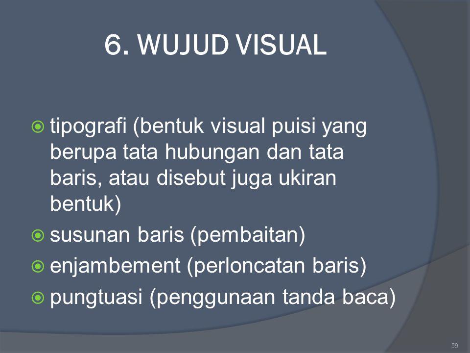 6. WUJUD VISUAL  tipografi (bentuk visual puisi yang berupa tata hubungan dan tata baris, atau disebut juga ukiran bentuk)  susunan baris (pembaitan