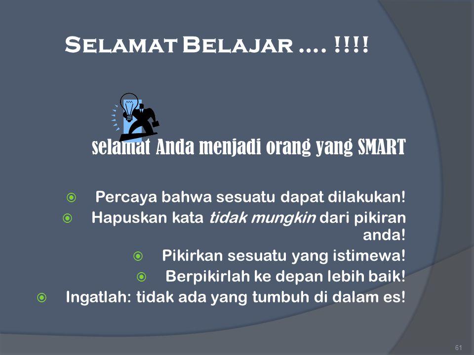 Selamat Belajar …. !!!! selamat Anda menjadi orang yang SMART  Percaya bahwa sesuatu dapat dilakukan!  Hapuskan kata tidak mungkin dari pikiran anda