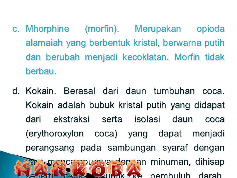 c.Mhorphine (morfin). Merupakan opioda alamaiah yang berbentuk kristal, berwarna putih dan berubah menjadi kecoklatan. Morfin tidak berbau. d.Kokain.