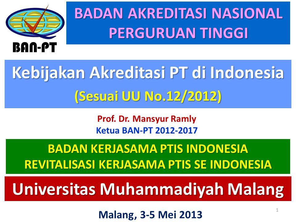 Kebijakan Akreditasi PT di Indonesia (Sesuai UU No.12/2012) BAN-PT Malang, 3-5 Mei 2013 BADAN AKREDITASI NASIONAL PERGURUAN TINGGI 1 Universitas Muhammadiyah Malang BADAN KERJASAMA PTIS INDONESIA REVITALISASI KERJASAMA PTIS SE INDONESIA Prof.