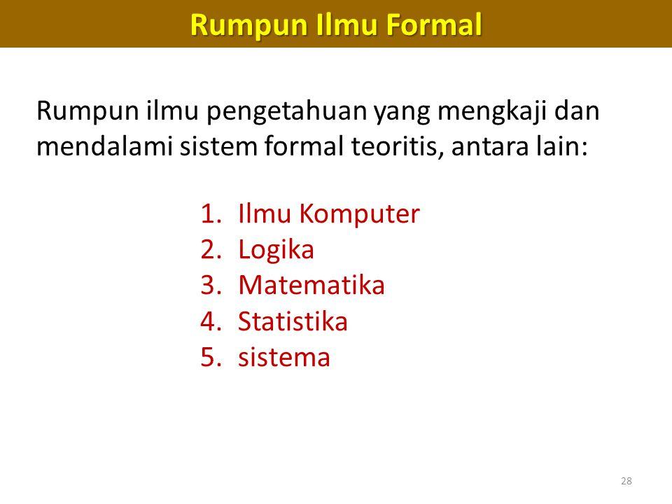 28 Rumpun Ilmu Formal 1.Ilmu Komputer 2.Logika 3.Matematika 4.Statistika 5.sistema Rumpun ilmu pengetahuan yang mengkaji dan mendalami sistem formal teoritis, antara lain: