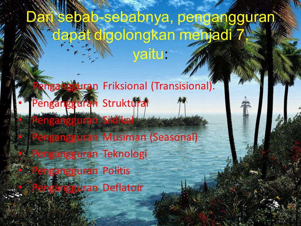 Dari sebab-sebabnya, pengangguran dapat digolongkan menjadi 7, yaitu : Pengangguran Friksional (Transisional). Pengangguran Struktural Pengangguran Si