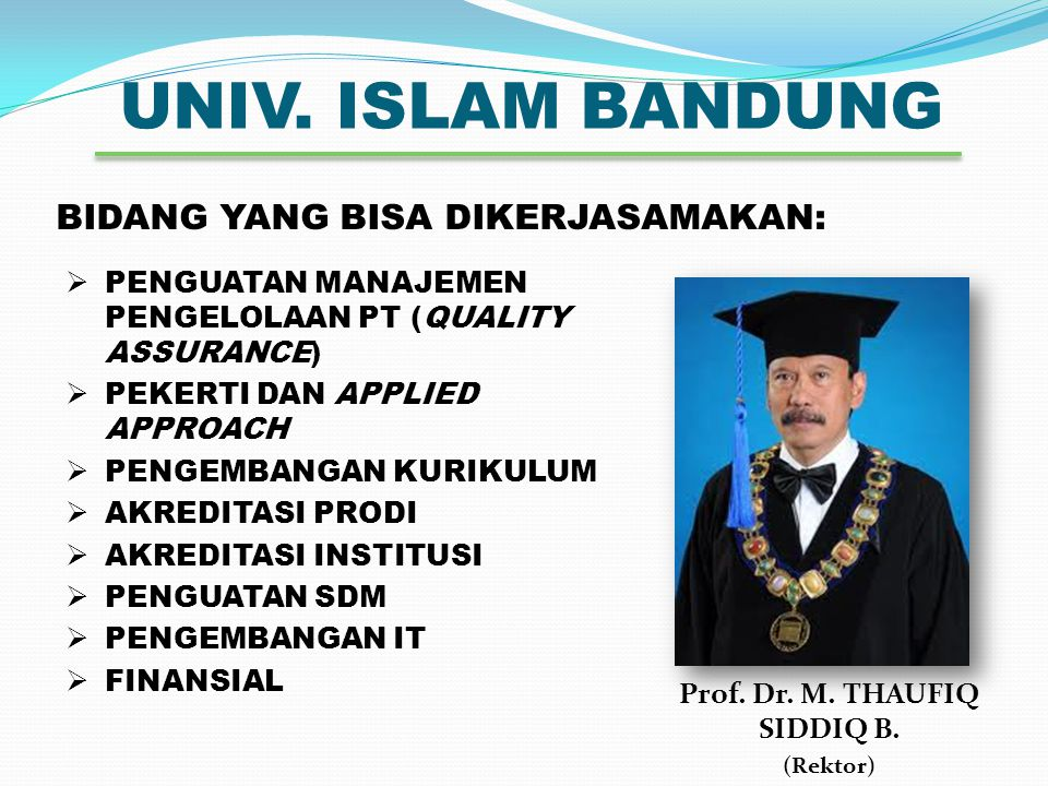 UNIV. ISLAM BANDUNG Prof. Dr. M. THAUFIQ SIDDIQ B. (Rektor) BIDANG YANG BISA DIKERJASAMAKAN:  PENGUATAN MANAJEMEN PENGELOLAAN PT (QUALITY ASSURANCE)