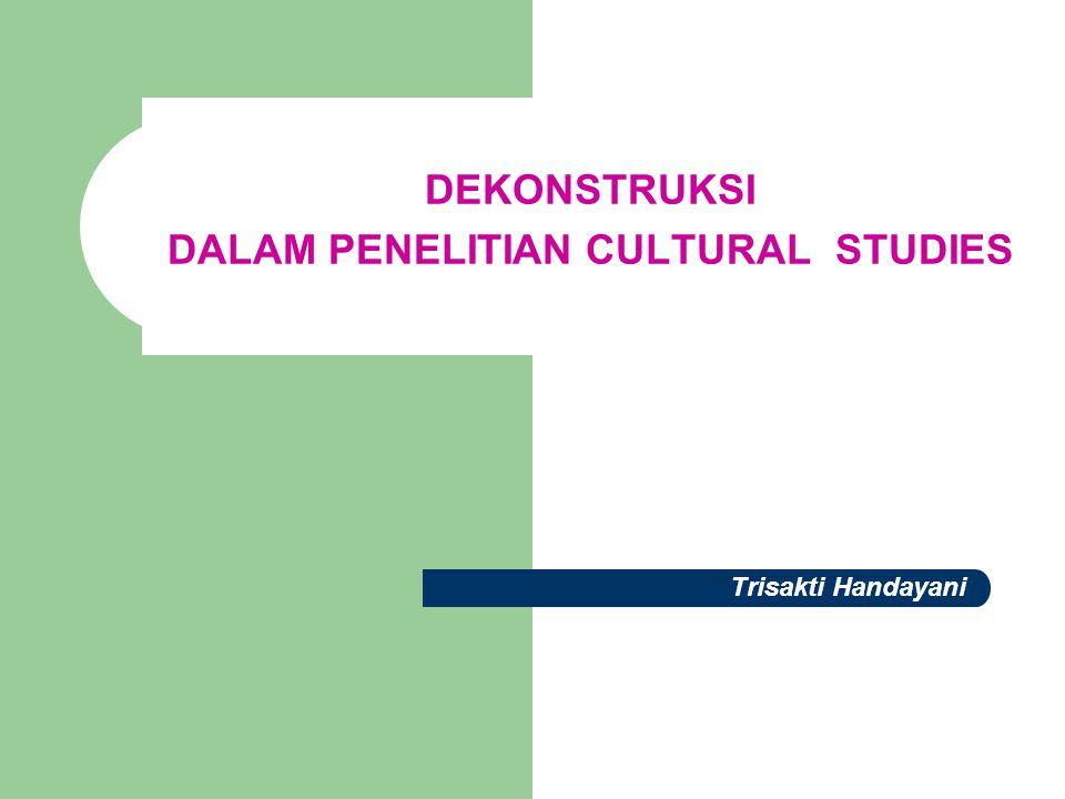 DEKONSTRUKSI DALAM PENELITIAN CULTURAL STUDIES Trisakti Handayani