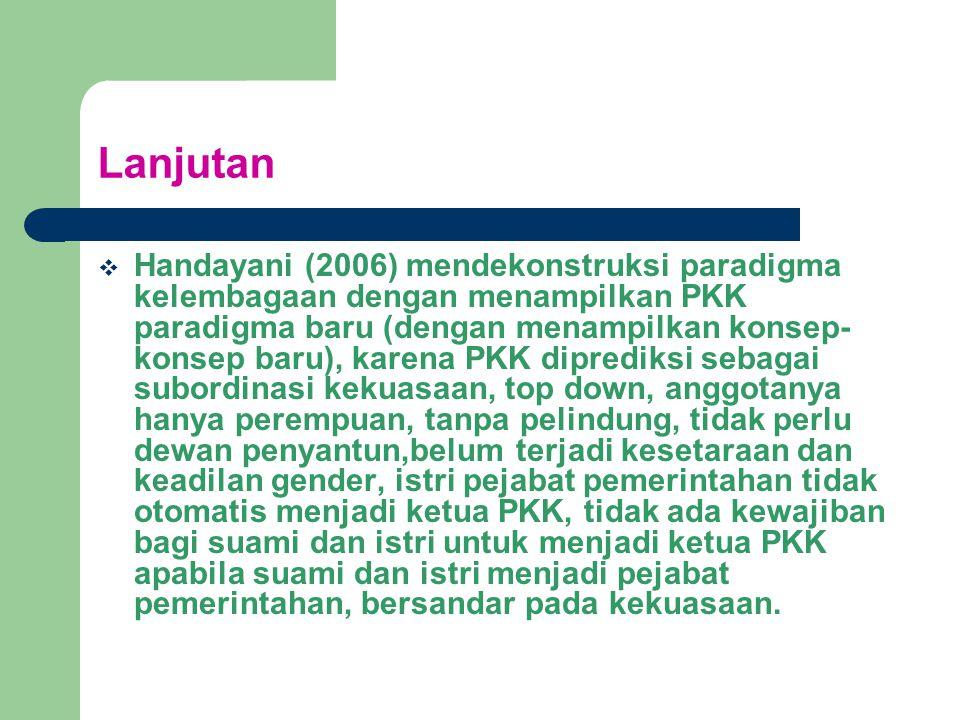 Lanjutan  Handayani (2006) mendekonstruksi paradigma kelembagaan dengan menampilkan PKK paradigma baru (dengan menampilkan konsep- konsep baru), karena PKK diprediksi sebagai subordinasi kekuasaan, top down, anggotanya hanya perempuan, tanpa pelindung, tidak perlu dewan penyantun,belum terjadi kesetaraan dan keadilan gender, istri pejabat pemerintahan tidak otomatis menjadi ketua PKK, tidak ada kewajiban bagi suami dan istri untuk menjadi ketua PKK apabila suami dan istri menjadi pejabat pemerintahan, bersandar pada kekuasaan.