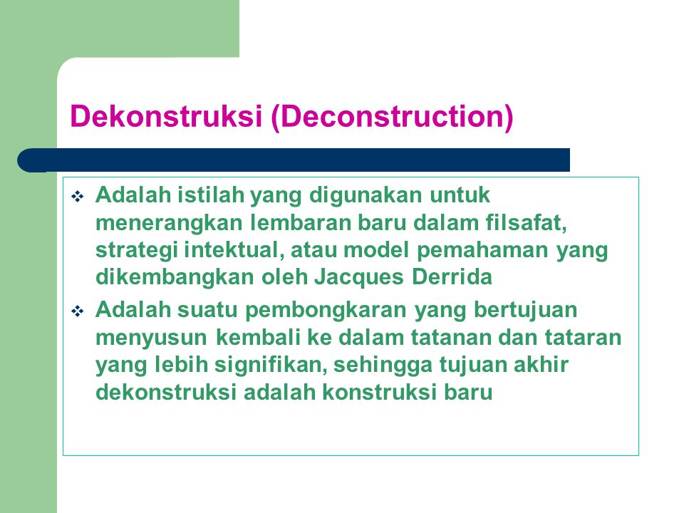 Dekonstruksi Adalah model analisis yang berkaitan dengan pembongkaran atau pencairan terhadap berbagai struktur (bahasa, kekuasaan, institusi, objek sosial) untuk mengatasi berbagai bentuk ketidaksetaraan dan ketidakadilan, dalam rangka memulai sebuah permulaan baru, tanpa perlu melakukan penghancuran (destruction) dari elemen-elemen yang sudah ada.