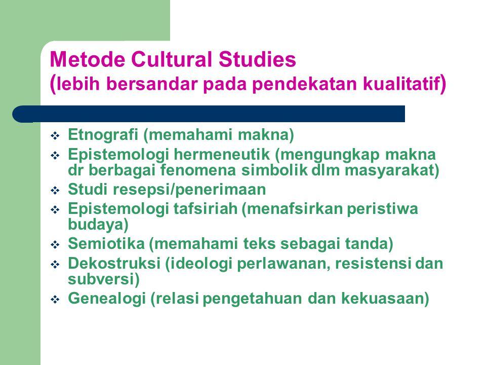 Metode Cultural Studies ( lebih bersandar pada pendekatan kualitatif )  Etnografi (memahami makna)  Epistemologi hermeneutik (mengungkap makna dr berbagai fenomena simbolik dlm masyarakat)  Studi resepsi/penerimaan  Epistemologi tafsiriah (menafsirkan peristiwa budaya)  Semiotika (memahami teks sebagai tanda)  Dekostruksi (ideologi perlawanan, resistensi dan subversi)  Genealogi (relasi pengetahuan dan kekuasaan)