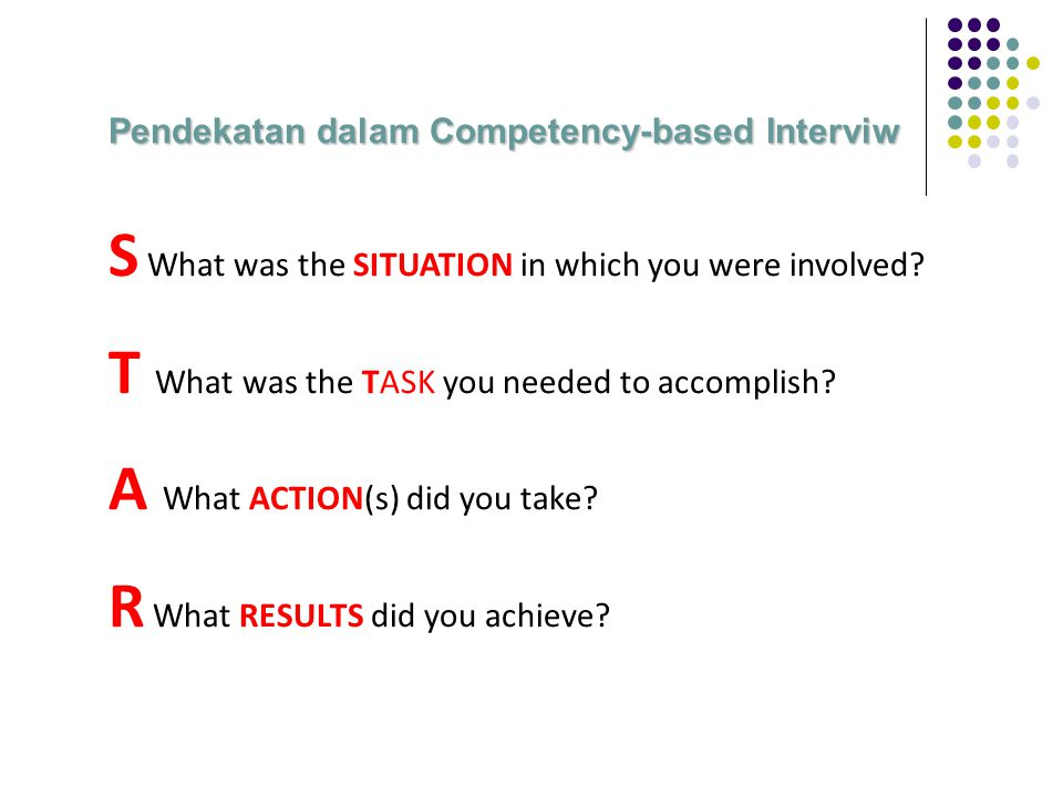 Pendekatan dalam Competency-based Interviw S What was the SITUATION in which you were involved? T What was the TASK you needed to accomplish? A What A