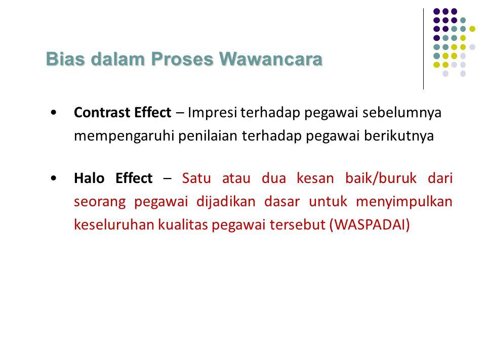 Contrast Effect – Impresi terhadap pegawai sebelumnya mempengaruhi penilaian terhadap pegawai berikutnya Halo Effect – Satu atau dua kesan baik/buruk dari seorang pegawai dijadikan dasar untuk menyimpulkan keseluruhan kualitas pegawai tersebut (WASPADAI) Bias dalam Proses Wawancara