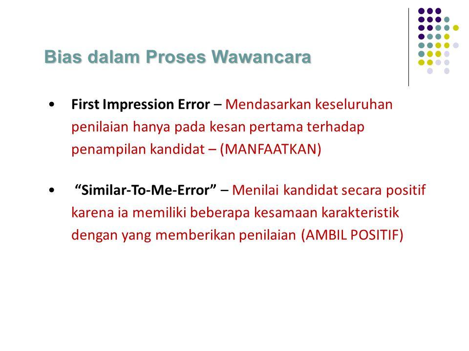 First Impression Error – Mendasarkan keseluruhan penilaian hanya pada kesan pertama terhadap penampilan kandidat – (MANFAATKAN) Similar-To-Me-Error – Menilai kandidat secara positif karena ia memiliki beberapa kesamaan karakteristik dengan yang memberikan penilaian (AMBIL POSITIF) Bias dalam Proses Wawancara