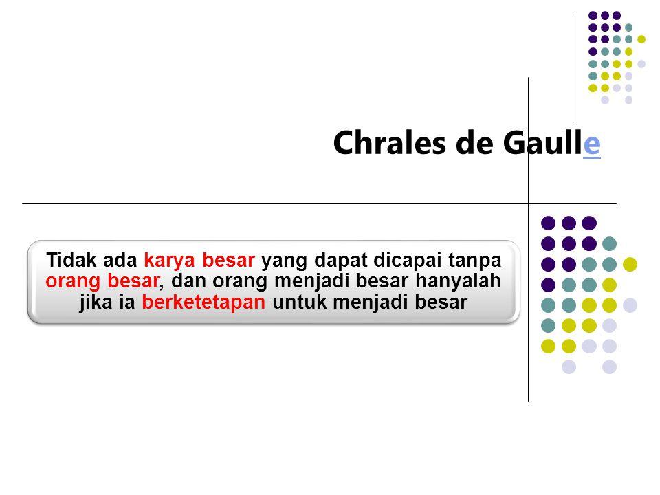 Chrales de Gaullee Tidak ada karya besar yang dapat dicapai tanpa orang besar, dan orang menjadi besar hanyalah jika ia berketetapan untuk menjadi besar