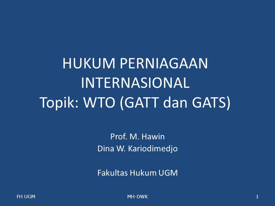 HUKUM PERNIAGAAN INTERNASIONAL Topik: WTO (GATT dan GATS) Prof. M. Hawin Dina W. Kariodimedjo Fakultas Hukum UGM FH UGMMH-DWK1