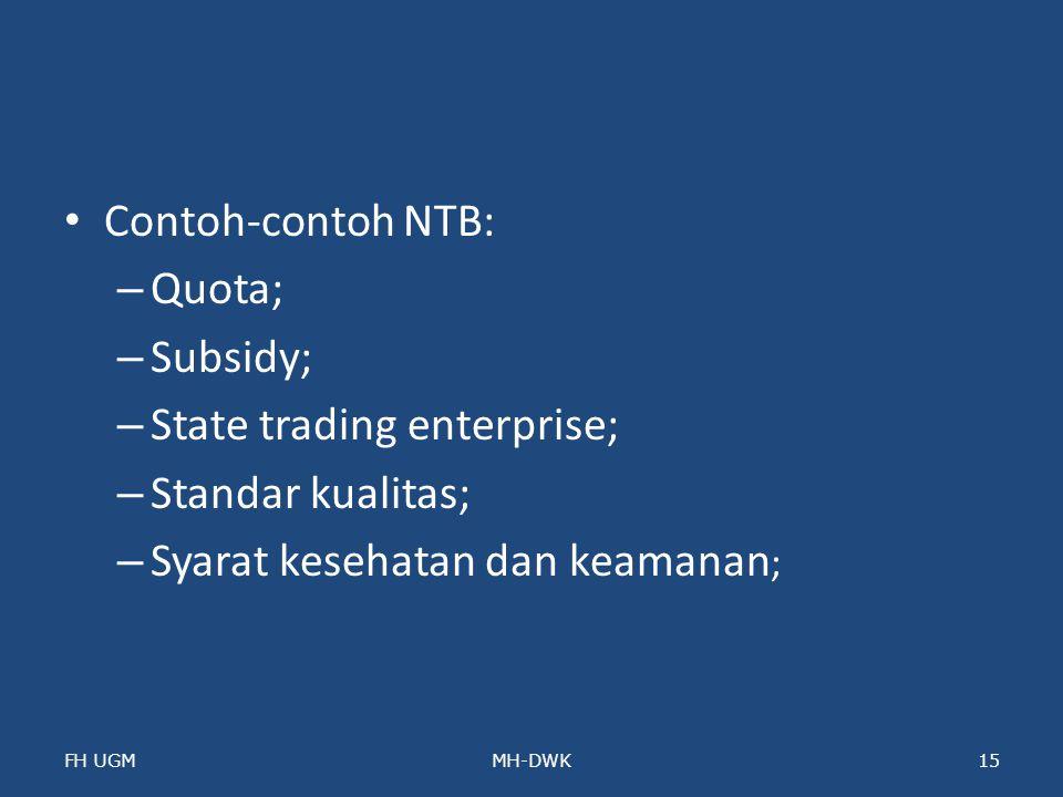 Contoh-contoh NTB: – Quota; – Subsidy; – State trading enterprise; – Standar kualitas; – Syarat kesehatan dan keamanan ; FH UGMMH-DWK15