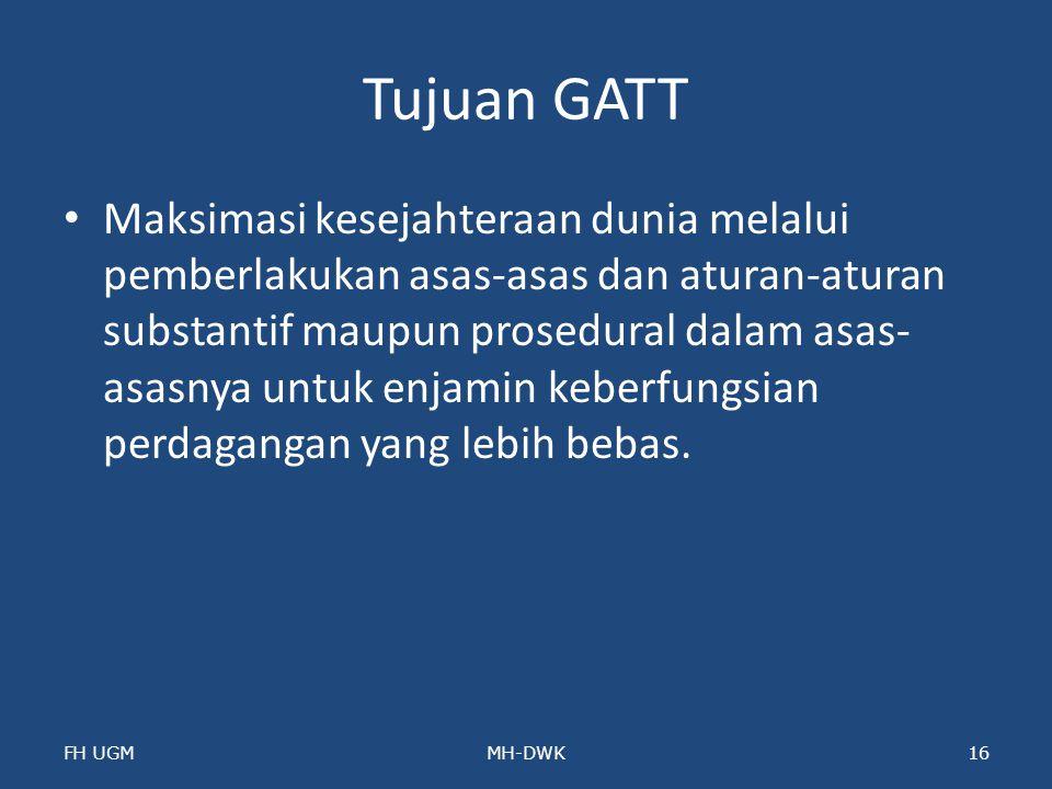 Tujuan GATT Maksimasi kesejahteraan dunia melalui pemberlakukan asas-asas dan aturan-aturan substantif maupun prosedural dalam asas- asasnya untuk enj