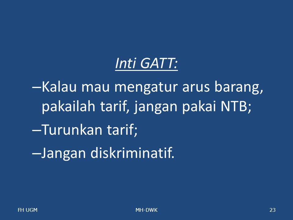 Inti GATT: – Kalau mau mengatur arus barang, pakailah tarif, jangan pakai NTB; – Turunkan tarif; – Jangan diskriminatif. FH UGMMH-DWK23