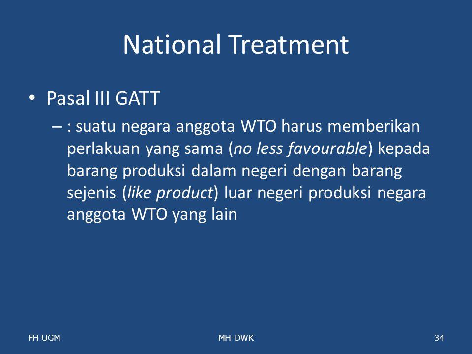 National Treatment Pasal III GATT – : suatu negara anggota WTO harus memberikan perlakuan yang sama (no less favourable) kepada barang produksi dalam