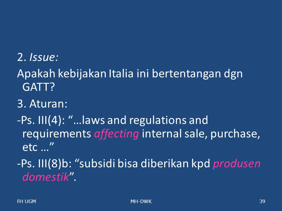 "2. Issue: Apakah kebijakan Italia ini bertentangan dgn GATT? 3. Aturan: -Ps. III(4): ""…laws and regulations and requirements affecting internal sale,"