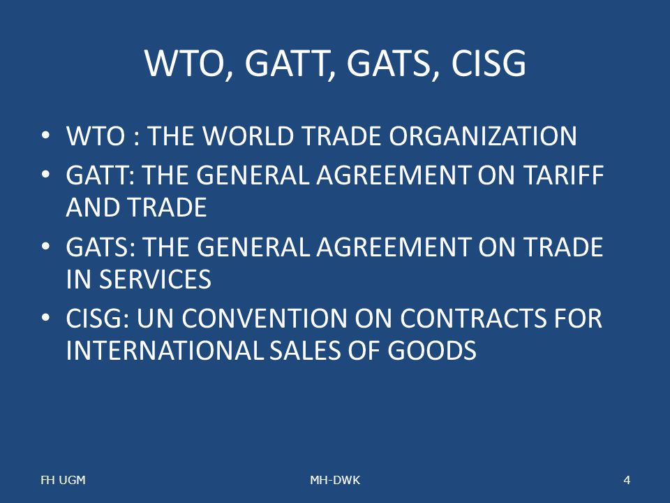 WTO, GATT, GATS, CISG WTO : THE WORLD TRADE ORGANIZATION GATT: THE GENERAL AGREEMENT ON TARIFF AND TRADE GATS: THE GENERAL AGREEMENT ON TRADE IN SERVI