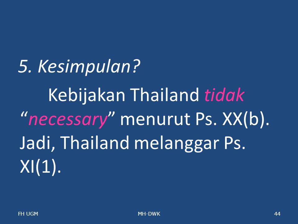 """5. Kesimpulan? Kebijakan Thailand tidak """"necessary"""" menurut Ps. XX(b). Jadi, Thailand melanggar Ps. XI(1). FH UGMMH-DWK44"""