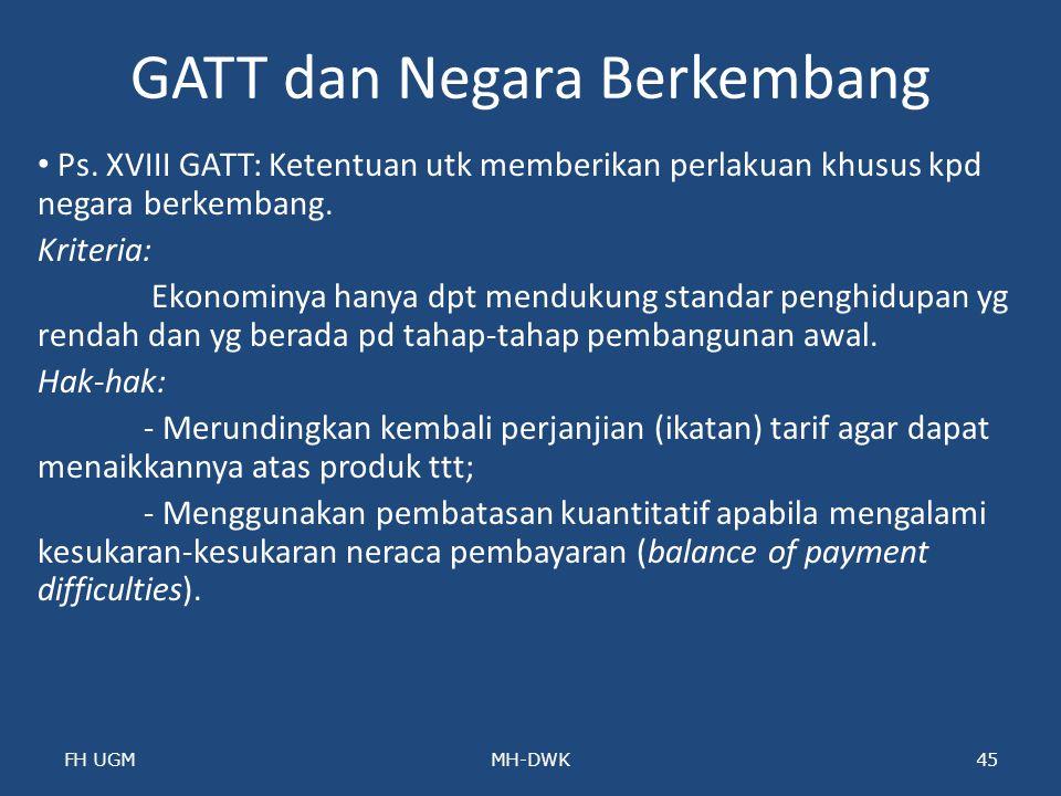 GATT dan Negara Berkembang Ps. XVIII GATT: Ketentuan utk memberikan perlakuan khusus kpd negara berkembang. Kriteria: Ekonominya hanya dpt mendukung s