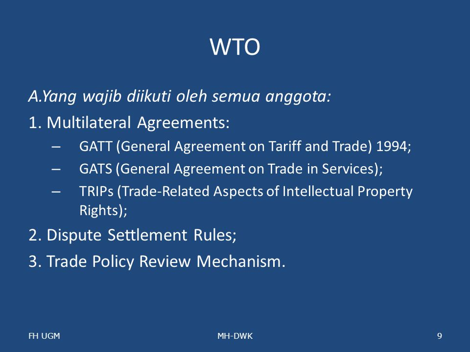 WTO A.Yang wajib diikuti oleh semua anggota: 1. Multilateral Agreements: – GATT (General Agreement on Tariff and Trade) 1994; – GATS (General Agreemen