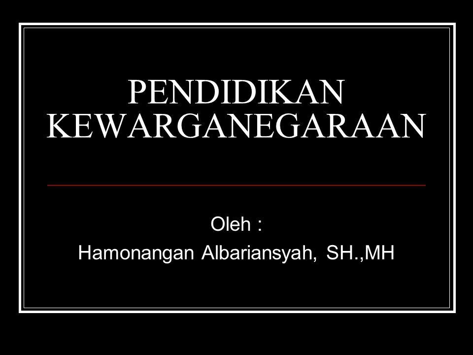 PENDIDIKAN KEWARGANEGARAAN Oleh : Hamonangan Albariansyah, SH.,MH