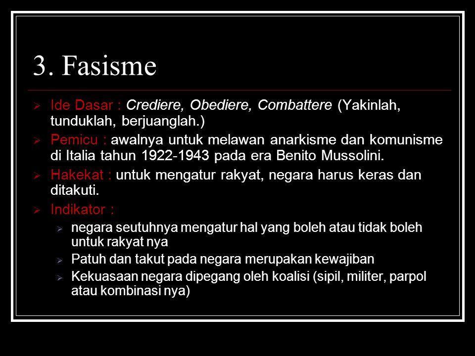 3. Fasisme  Ide Dasar : Crediere, Obediere, Combattere (Yakinlah, tunduklah, berjuanglah.)  Pemicu : awalnya untuk melawan anarkisme dan komunisme d