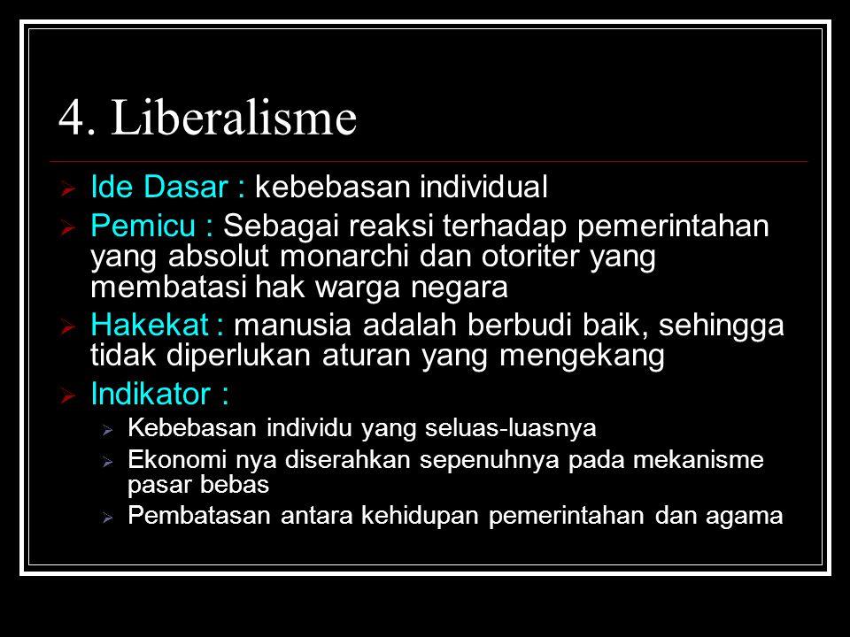 4. Liberalisme  Ide Dasar : kebebasan individual  Pemicu : Sebagai reaksi terhadap pemerintahan yang absolut monarchi dan otoriter yang membatasi ha