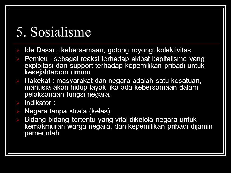 5. Sosialisme  Ide Dasar : kebersamaan, gotong royong, kolektivitas  Pemicu : sebagai reaksi terhadap akibat kapitalisme yang exploitasi dan support