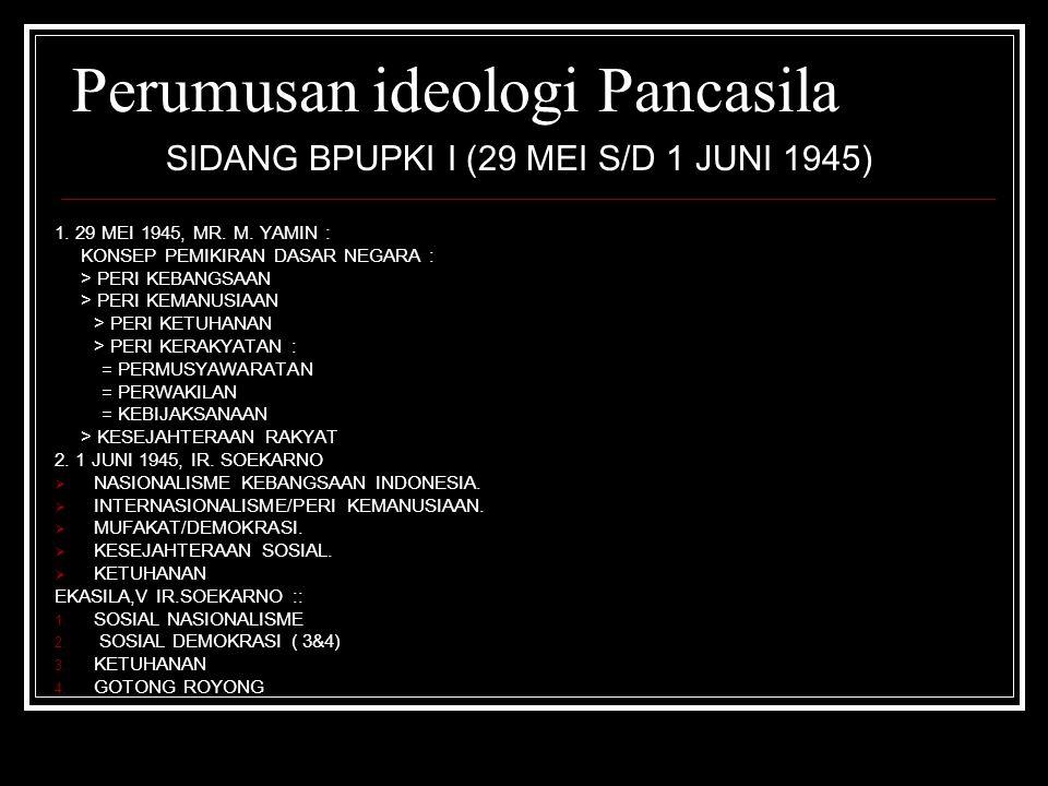 Perumusan ideologi Pancasila SIDANG BPUPKI I (29 MEI S/D 1 JUNI 1945) 1. 29 MEI 1945, MR. M. YAMIN : KONSEP PEMIKIRAN DASAR NEGARA : > PERI KEBANGSAAN